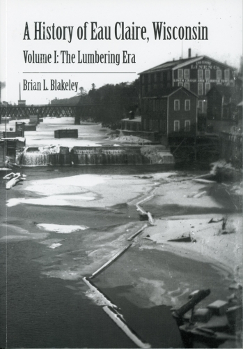 A History of Eau Claire, Wisconsin Volume I:  The Lumbering Era