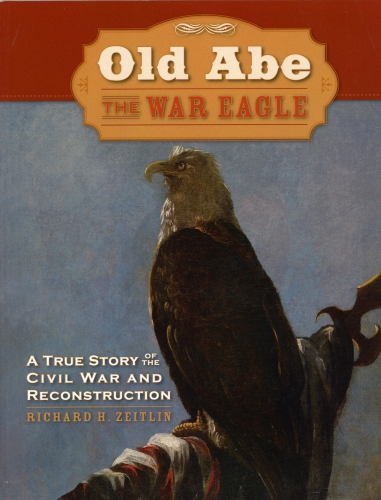 Old Abe The War Eagle: A True story of the Civil War and Reconstruction