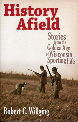 History Afield: Stories from the Golden Age of Wisconsin Sporting Life